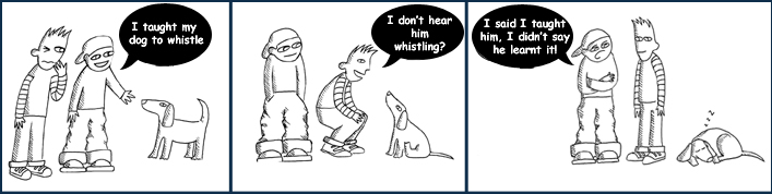 Speaker 1: 'I taught my dog to whistle.'  Speaker 2:'I don't hear him whistling.'Speaker 1, again. 'I said I taught him to whistle, I didn't say he learned it!'